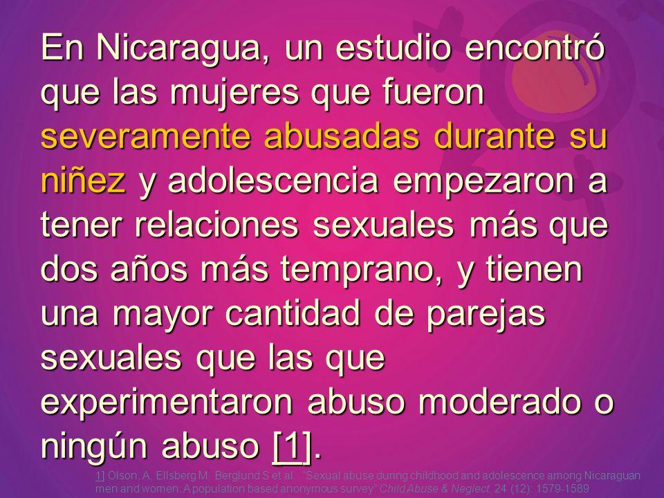 En Nicaragua, un estudio encontró que las mujeres que fueron severamente abusadas durante su niñez y adolescencia empezaron a tener relaciones sexuales más que dos años más temprano, y tienen una mayor cantidad de parejas sexuales que las que experimentaron abuso moderado o ningún abuso [1].